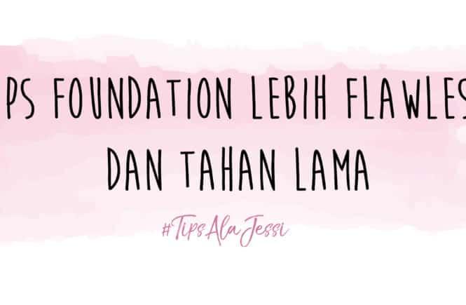 #TipsAlaJessi : CARA AGAR FOUNDATION LEBIH FLAWLESS DAN TAHAN LAMA